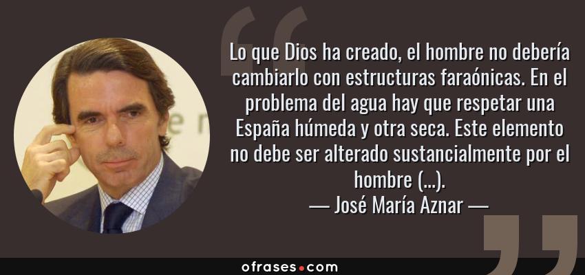 Frases de José María Aznar - Lo que Dios ha creado, el hombre no debería cambiarlo con estructuras faraónicas. En el problema del agua hay que respetar una España húmeda y otra seca. Este elemento no debe ser alterado sustancialmente por el hombre (...).