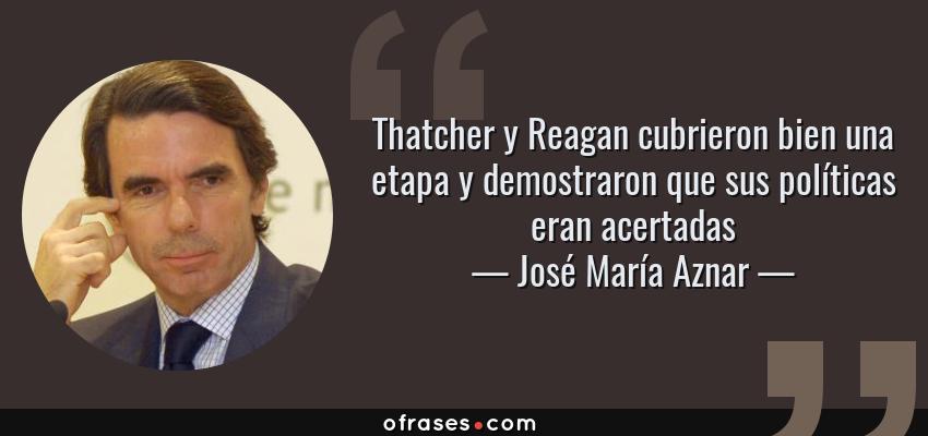 Frases de José María Aznar - Thatcher y Reagan cubrieron bien una etapa y demostraron que sus políticas eran acertadas