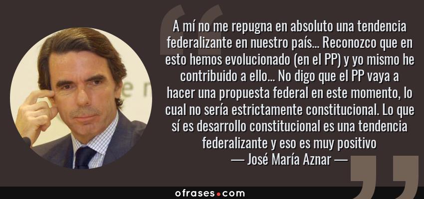 Frases de José María Aznar - A mí no me repugna en absoluto una tendencia federalizante en nuestro país... Reconozco que en esto hemos evolucionado (en el PP) y yo mismo he contribuido a ello... No digo que el PP vaya a hacer una propuesta federal en este momento, lo cual no sería estrictamente constitucional. Lo que sí es desarrollo constitucional es una tendencia federalizante y eso es muy positivo