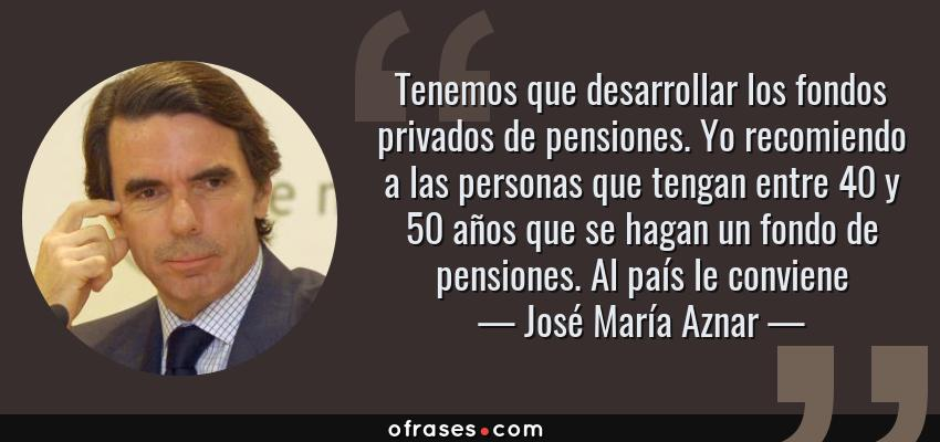 Frases de José María Aznar - Tenemos que desarrollar los fondos privados de pensiones. Yo recomiendo a las personas que tengan entre 40 y 50 años que se hagan un fondo de pensiones. Al país le conviene