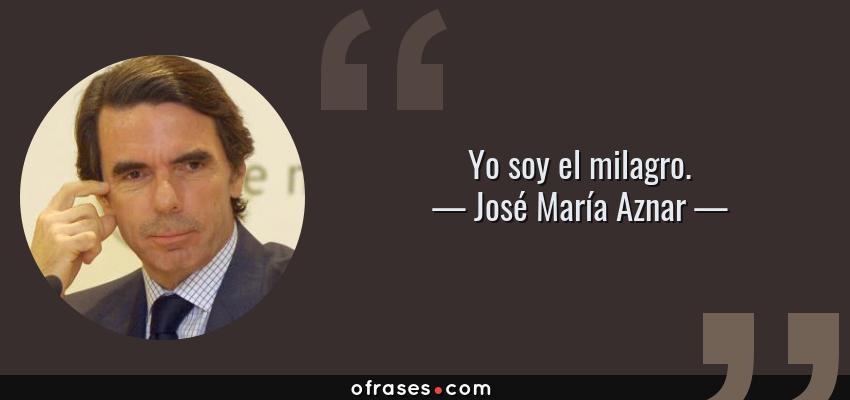 Frases de José María Aznar - Yo soy el milagro.