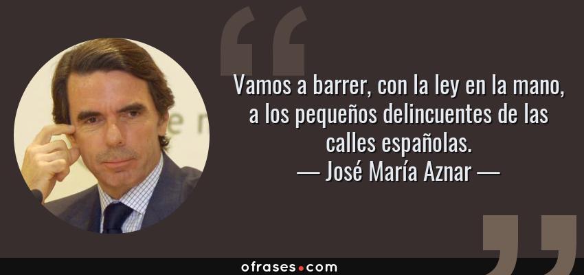 Frases de José María Aznar - Vamos a barrer, con la ley en la mano, a los pequeños delincuentes de las calles españolas.