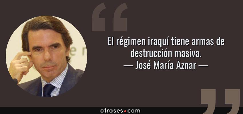 Frases de José María Aznar - El régimen iraquí tiene armas de destrucción masiva.