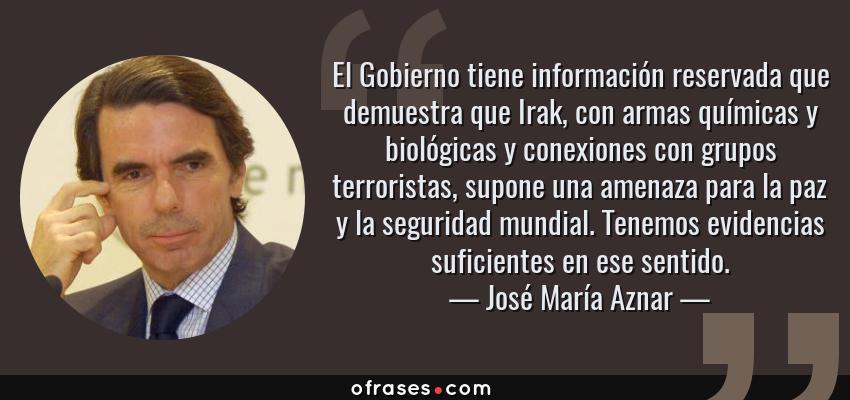 Frases de José María Aznar - El Gobierno tiene información reservada que demuestra que Irak, con armas químicas y biológicas y conexiones con grupos terroristas, supone una amenaza para la paz y la seguridad mundial. Tenemos evidencias suficientes en ese sentido.