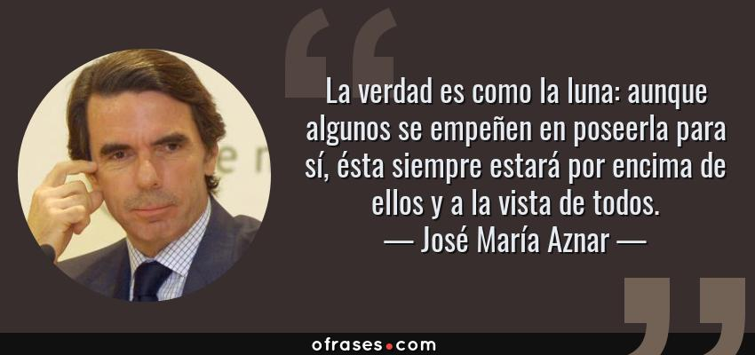 Frases de José María Aznar - La verdad es como la luna: aunque algunos se empeñen en poseerla para sí, ésta siempre estará por encima de ellos y a la vista de todos.