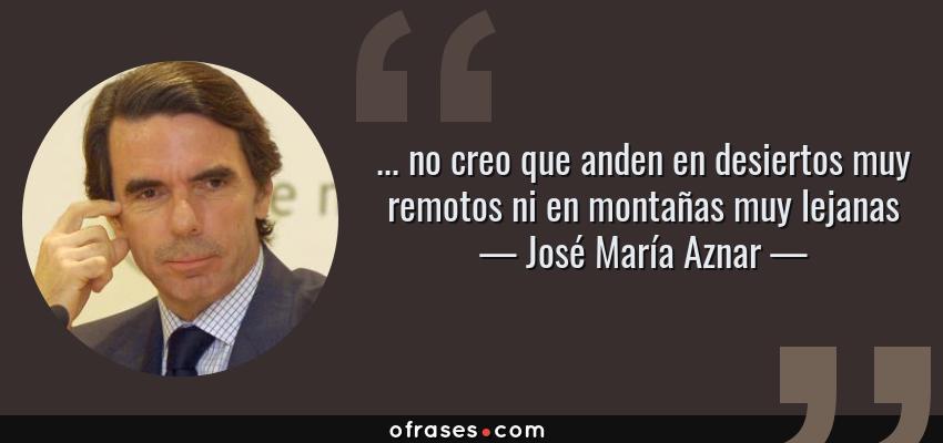 Frases de José María Aznar - ... no creo que anden en desiertos muy remotos ni en montañas muy lejanas