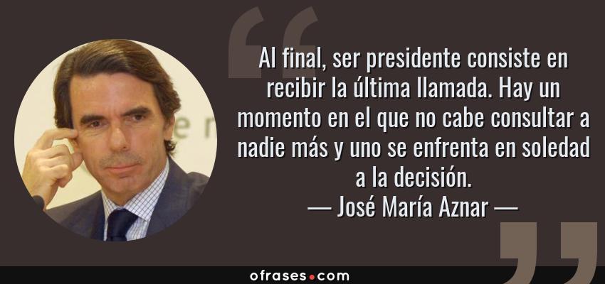 Frases de José María Aznar - Al final, ser presidente consiste en recibir la última llamada. Hay un momento en el que no cabe consultar a nadie más y uno se enfrenta en soledad a la decisión.