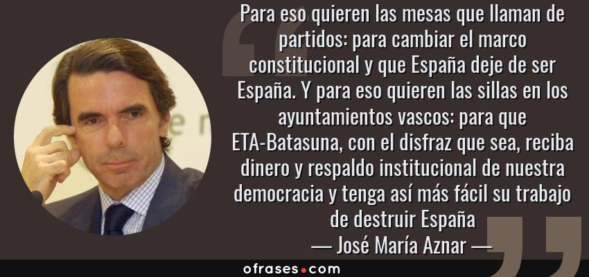 Frases de José María Aznar - Para eso quieren las mesas que llaman de partidos: para cambiar el marco constitucional y que España deje de ser España. Y para eso quieren las sillas en los ayuntamientos vascos: para que ETA-Batasuna, con el disfraz que sea, reciba dinero y respaldo institucional de nuestra democracia y tenga así más fácil su trabajo de destruir España
