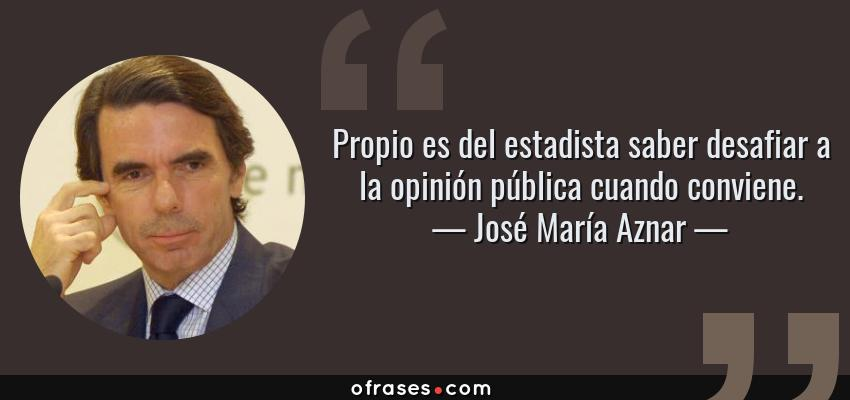 Frases de José María Aznar - Propio es del estadista saber desafiar a la opinión pública cuando conviene.