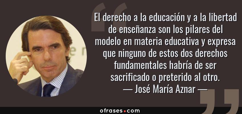 Frases de José María Aznar - El derecho a la educación y a la libertad de enseñanza son los pilares del modelo en materia educativa y expresa que ninguno de estos dos derechos fundamentales habría de ser sacrificado o preterido al otro.