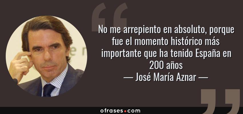 Frases de José María Aznar - No me arrepiento en absoluto, porque fue el momento histórico más importante que ha tenido España en 200 años