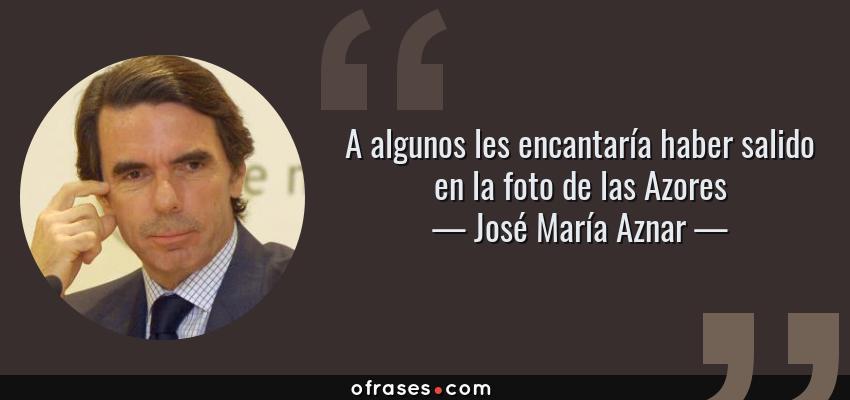 Frases de José María Aznar - A algunos les encantaría haber salido en la foto de las Azores