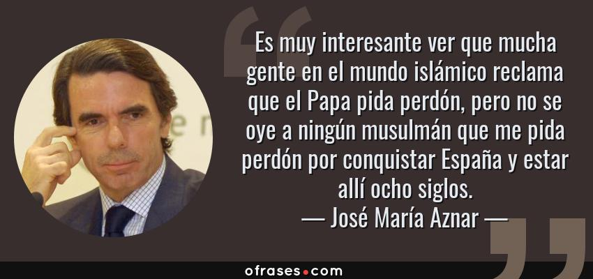 Frases de José María Aznar - Es muy interesante ver que mucha gente en el mundo islámico reclama que el Papa pida perdón, pero no se oye a ningún musulmán que me pida perdón por conquistar España y estar allí ocho siglos.