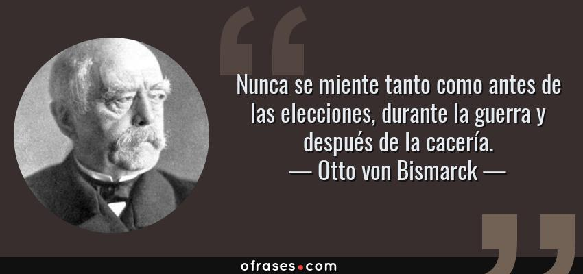 Frases de Otto von Bismarck - Nunca se miente tanto como antes de las elecciones, durante la guerra y después de la cacería.
