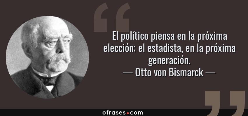 Frases de Otto von Bismarck - El político piensa en la próxima elección; el estadista, en la próxima generación.