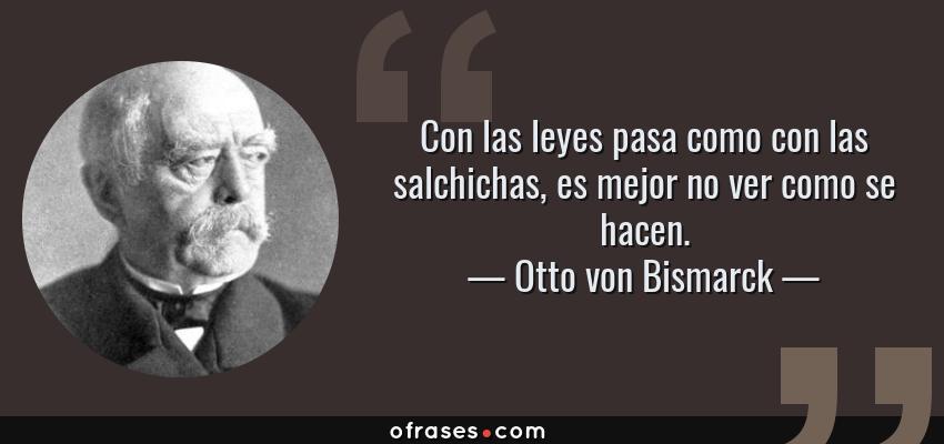 Frases de Otto von Bismarck - Con las leyes pasa como con las salchichas, es mejor no ver como se hacen.