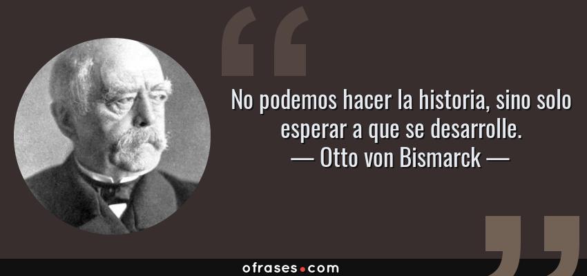Frases de Otto von Bismarck - No podemos hacer la historia, sino solo esperar a que se desarrolle.