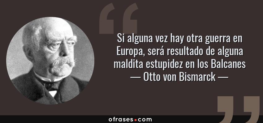Frases de Otto von Bismarck - Si alguna vez hay otra guerra en Europa, será resultado de alguna maldita estupidez en los Balcanes