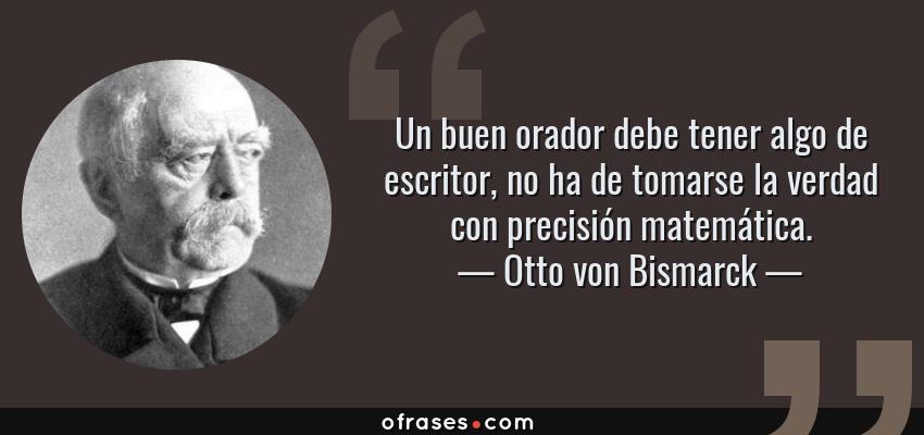 Frases de Otto von Bismarck - Un buen orador debe tener algo de escritor, no ha de tomarse la verdad con precisión matemática.