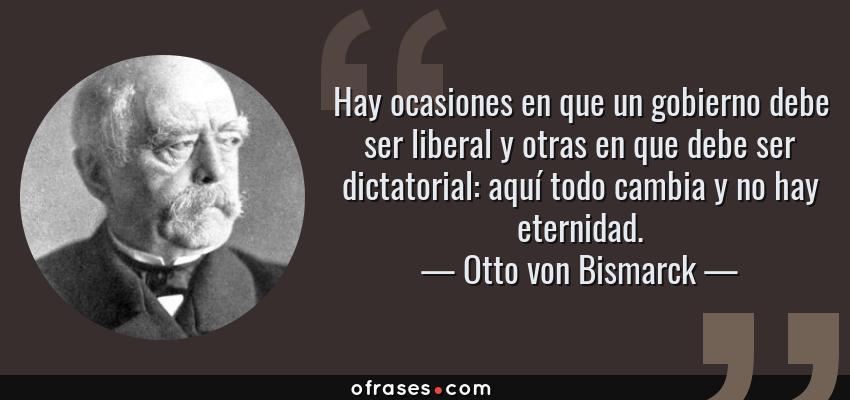 Frases de Otto von Bismarck - Hay ocasiones en que un gobierno debe ser liberal y otras en que debe ser dictatorial: aquí todo cambia y no hay eternidad.