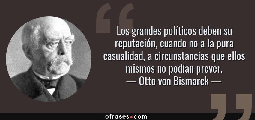 Frases de Otto von Bismarck - Los grandes políticos deben su reputación, cuando no a la pura casualidad, a circunstancias que ellos mismos no podían prever.
