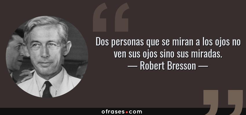 Frases de Robert Bresson - Dos personas que se miran a los ojos no ven sus ojos sino sus miradas.