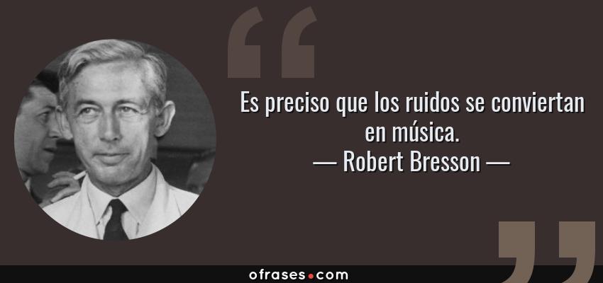 Frases de Robert Bresson - Es preciso que los ruidos se conviertan en música.