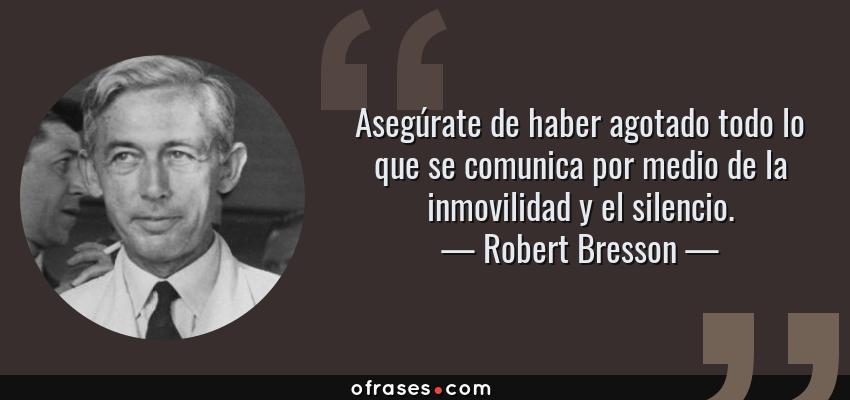 Frases de Robert Bresson - Asegúrate de haber agotado todo lo que se comunica por medio de la inmovilidad y el silencio.