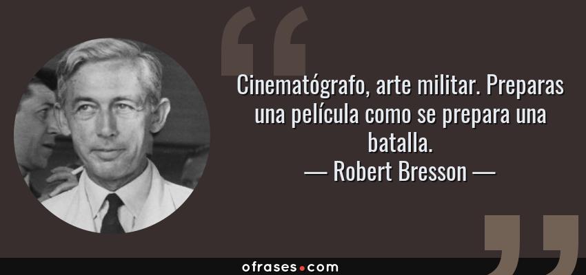 Frases de Robert Bresson - Cinematógrafo, arte militar. Preparas una película como se prepara una batalla.