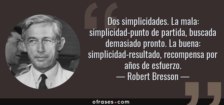 Frases de Robert Bresson - Dos simplicidades. La mala: simplicidad-punto de partida, buscada demasiado pronto. La buena: simplicidad-resultado, recompensa por años de esfuerzo.