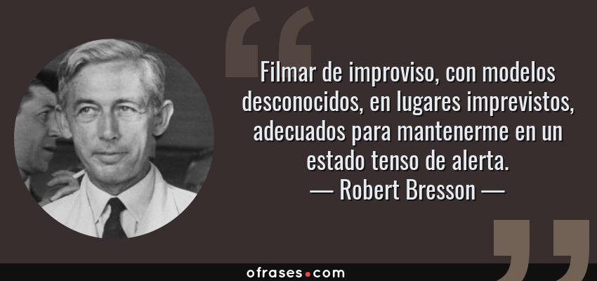Frases de Robert Bresson - Filmar de improviso, con modelos desconocidos, en lugares imprevistos, adecuados para mantenerme en un estado tenso de alerta.