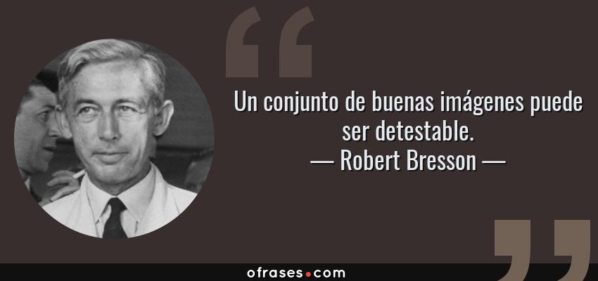 Frases de Robert Bresson - Un conjunto de buenas imágenes puede ser detestable.