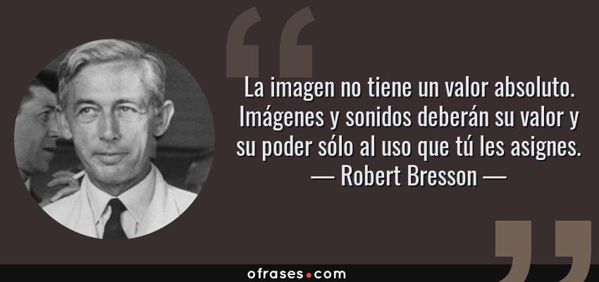Frases de Robert Bresson - La imagen no tiene un valor absoluto. Imágenes y sonidos deberán su valor y su poder sólo al uso que tú les asignes.