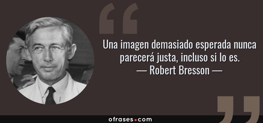 Frases de Robert Bresson - Una imagen demasiado esperada nunca parecerá justa, incluso si lo es.
