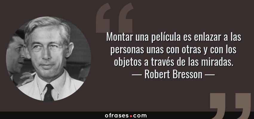 Frases de Robert Bresson - Montar una película es enlazar a las personas unas con otras y con los objetos a través de las miradas.