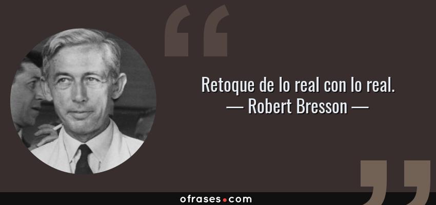 Frases de Robert Bresson - Retoque de lo real con lo real.
