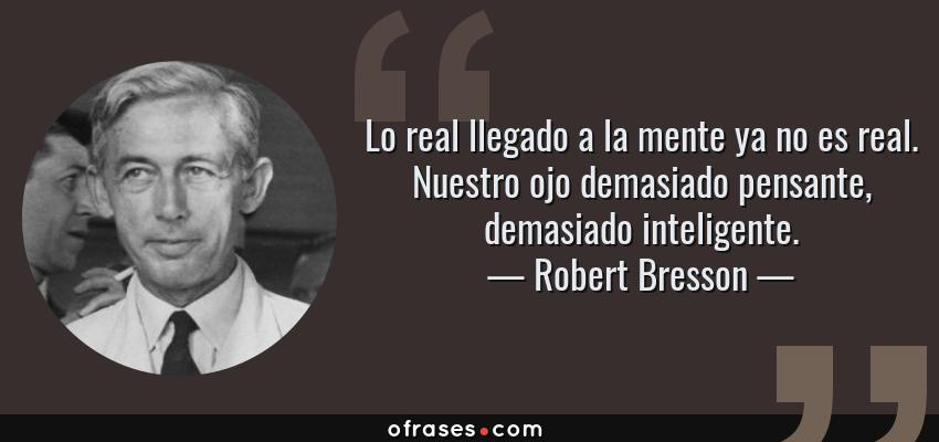 Frases de Robert Bresson - Lo real llegado a la mente ya no es real. Nuestro ojo demasiado pensante, demasiado inteligente.