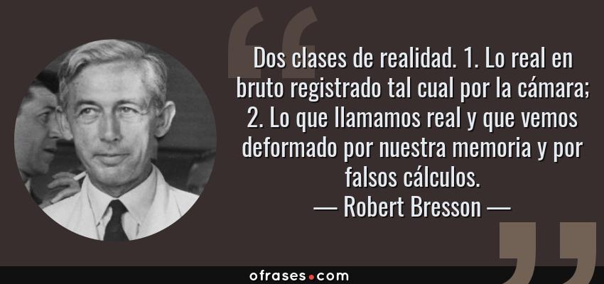 Frases de Robert Bresson - Dos clases de realidad. 1. Lo real en bruto registrado tal cual por la cámara; 2. Lo que llamamos real y que vemos deformado por nuestra memoria y por falsos cálculos.