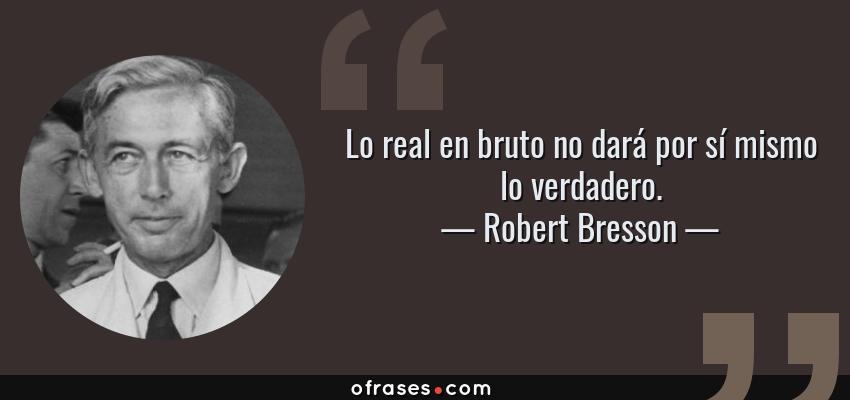 Frases de Robert Bresson - Lo real en bruto no dará por sí mismo lo verdadero.