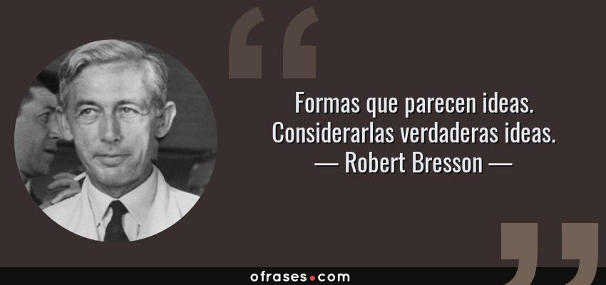 Frases de Robert Bresson - Formas que parecen ideas. Considerarlas verdaderas ideas.