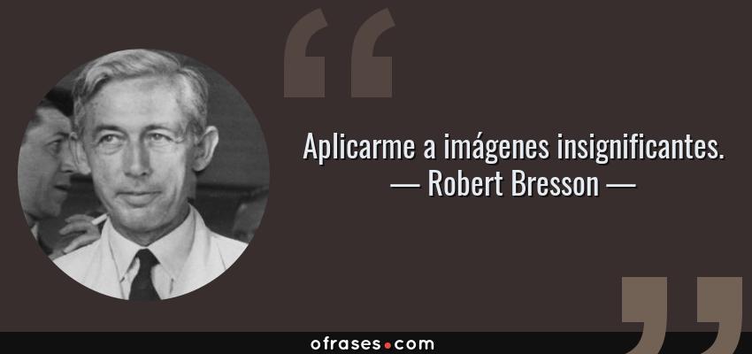 Frases de Robert Bresson - Aplicarme a imágenes insignificantes.