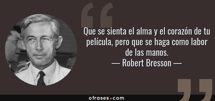 Frases de Robert Bresson - Que se sienta el alma y el corazón de tu película, pero que se haga como labor de las manos.