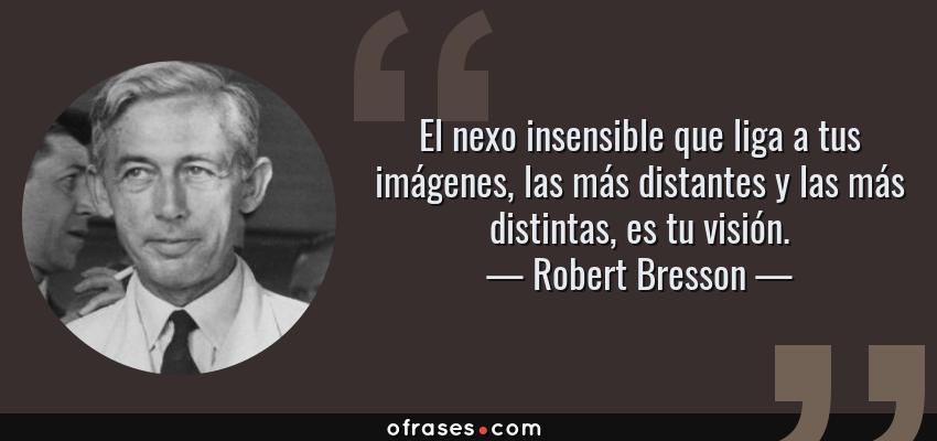 Frases de Robert Bresson - El nexo insensible que liga a tus imágenes, las más distantes y las más distintas, es tu visión.