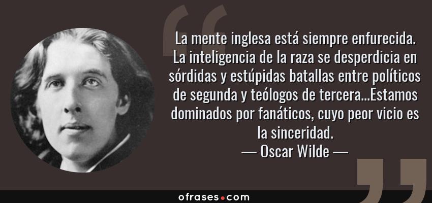 Frases de Oscar Wilde - La mente inglesa está siempre enfurecida. La inteligencia de la raza se desperdicia en sórdidas y estúpidas batallas entre políticos de segunda y teólogos de tercera...Estamos dominados por fanáticos, cuyo peor vicio es la sinceridad.