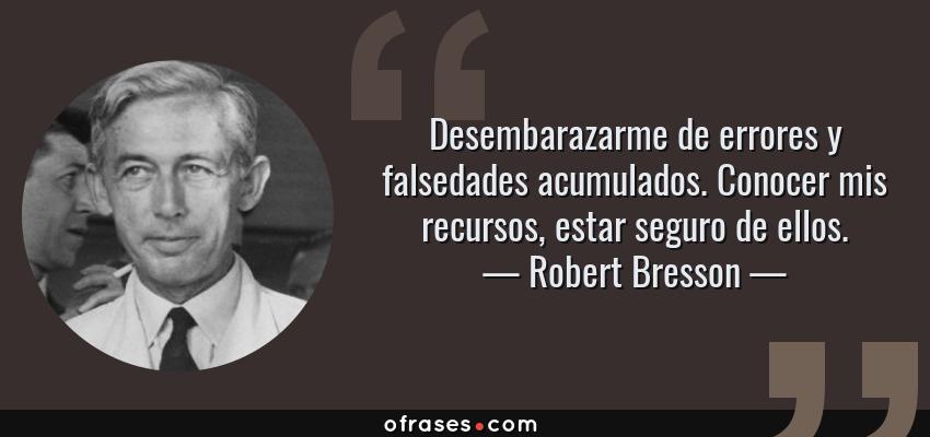 Frases de Robert Bresson - Desembarazarme de errores y falsedades acumulados. Conocer mis recursos, estar seguro de ellos.