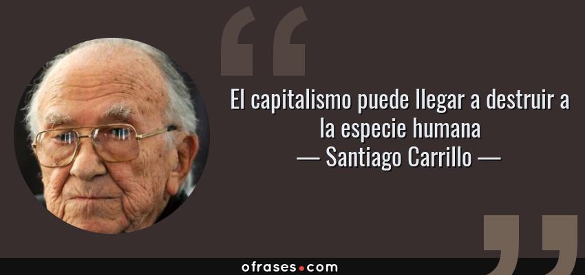 Frases de Santiago Carrillo - El capitalismo puede llegar a destruir a la especie humana