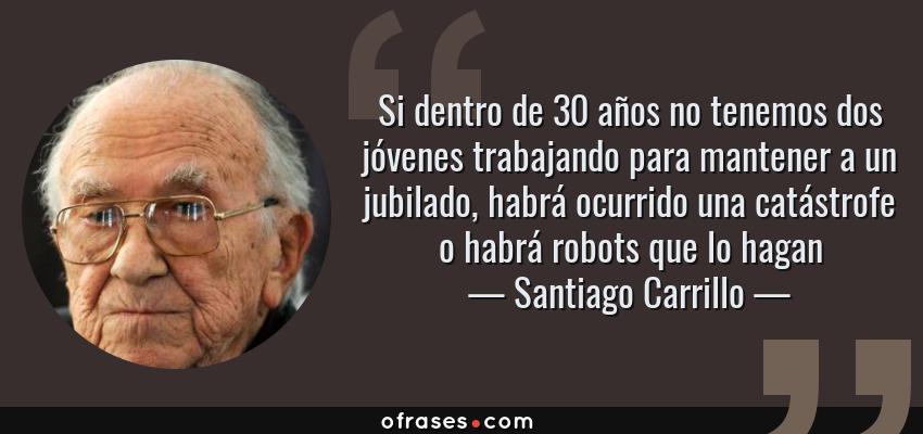 Frases de Santiago Carrillo - Si dentro de 30 años no tenemos dos jóvenes trabajando para mantener a un jubilado, habrá ocurrido una catástrofe o habrá robots que lo hagan