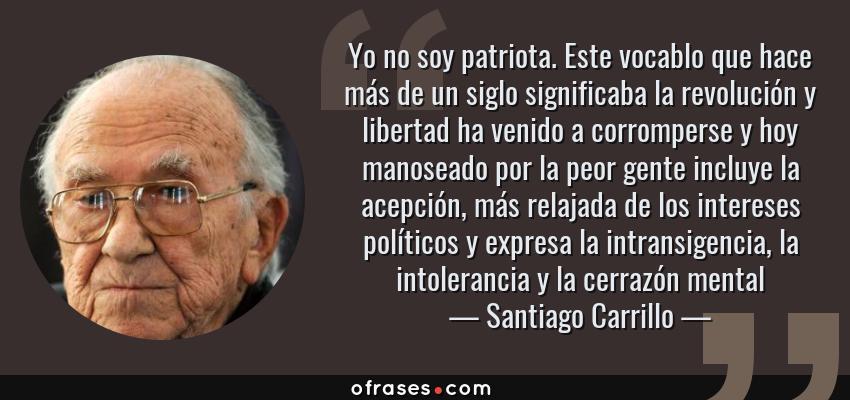 Frases de Santiago Carrillo - Yo no soy patriota. Este vocablo que hace más de un siglo significaba la revolución y libertad ha venido a corromperse y hoy manoseado por la peor gente incluye la acepción, más relajada de los intereses políticos y expresa la intransigencia, la intolerancia y la cerrazón mental