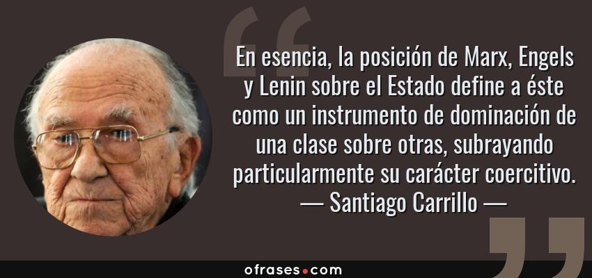Frases de Santiago Carrillo - En esencia, la posición de Marx, Engels y Lenin sobre el Estado define a éste como un instrumento de dominación de una clase sobre otras, subrayando particularmente su carácter coercitivo.