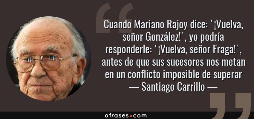 Frases de Santiago Carrillo - Cuando Mariano Rajoy dice: '¡Vuelva, señor González!', yo podría responderle: '¡Vuelva, señor Fraga!', antes de que sus sucesores nos metan en un conflicto imposible de superar